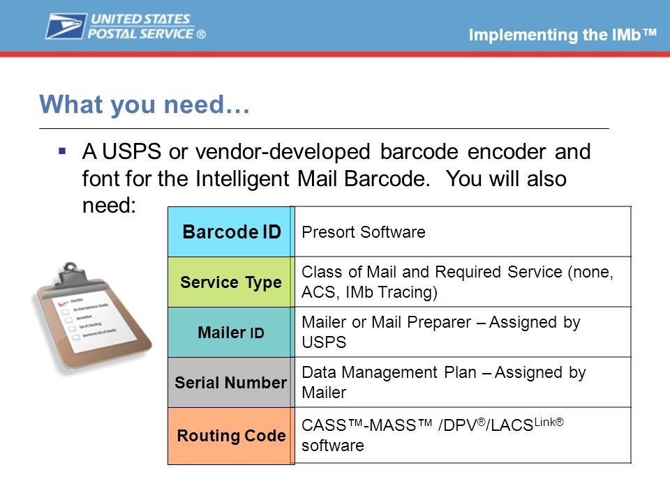What you need… A USPS or vendor-developed barcode encoder and font for the Intelligent Mail Barcode. You will also need: Implementing the IMb Presort