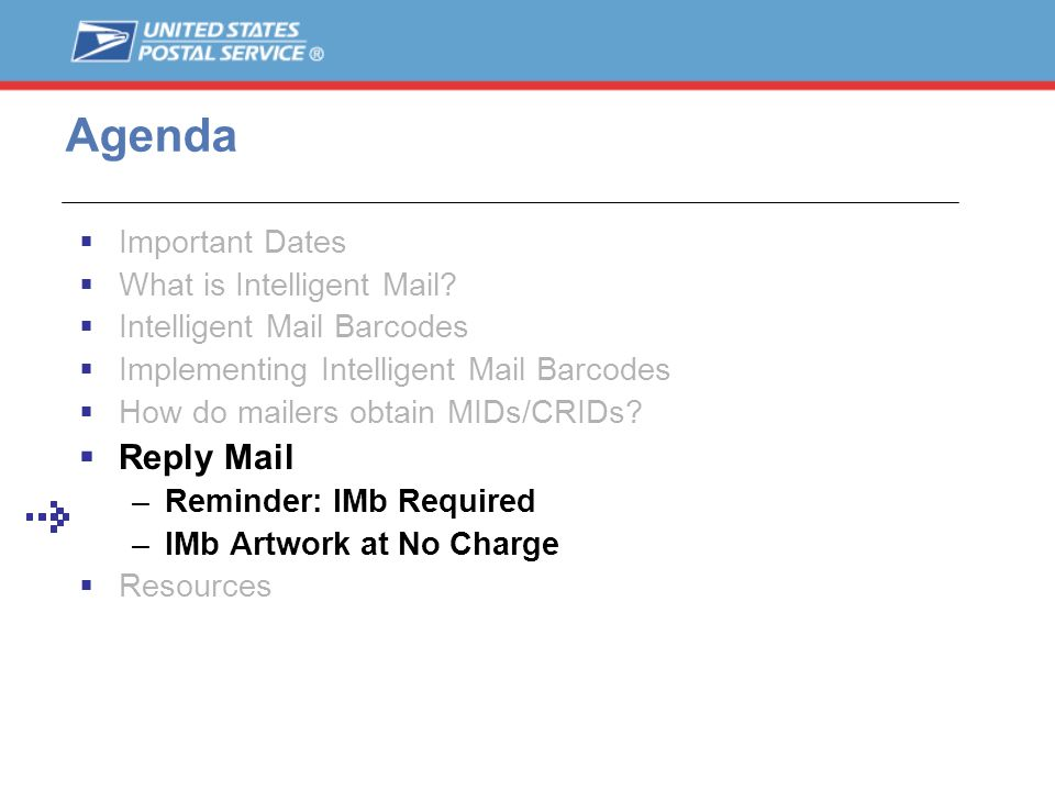 Important Dates What is Intelligent Mail? Intelligent Mail Barcodes Implementing Intelligent Mail Barcodes How do mailers obtain MIDs/CRIDs? Reply Mai