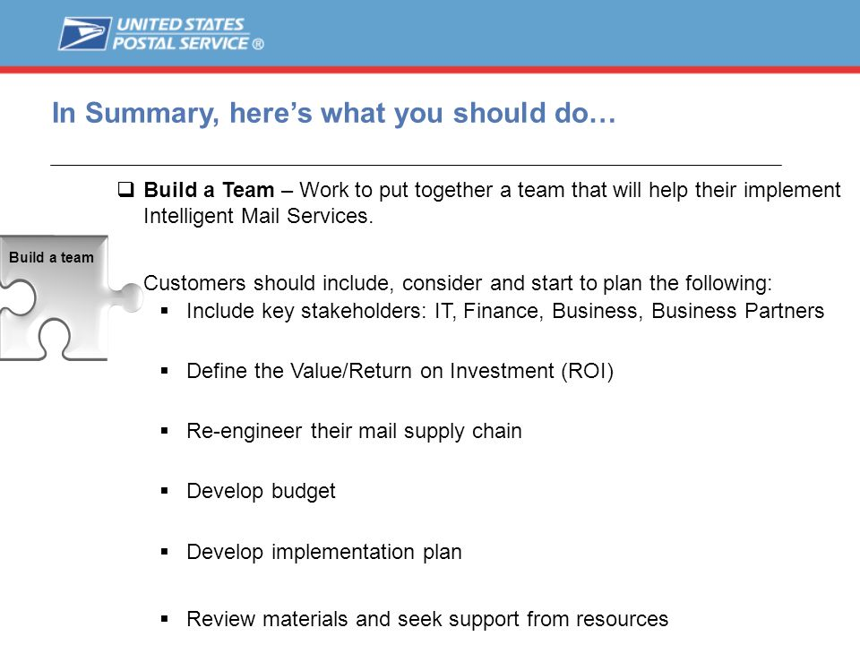 In Summary, heres what you should do… Build a Team – Work to put together a team that will help their implement Intelligent Mail Services. Customers s