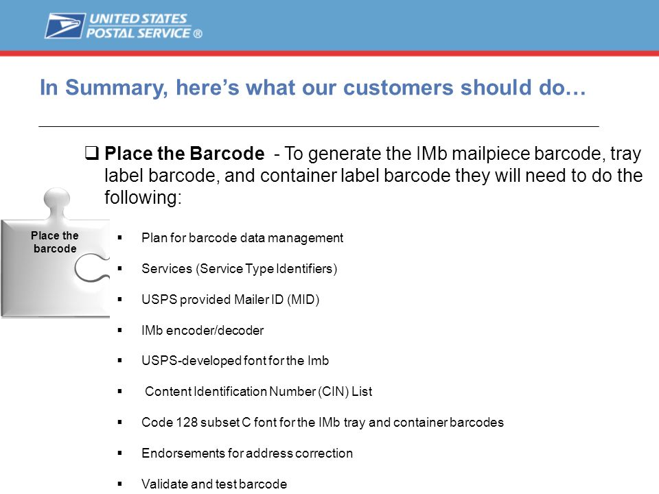 In Summary, heres what our customers should do… Place the Barcode - To generate the IMb mailpiece barcode, tray label barcode, and container label bar