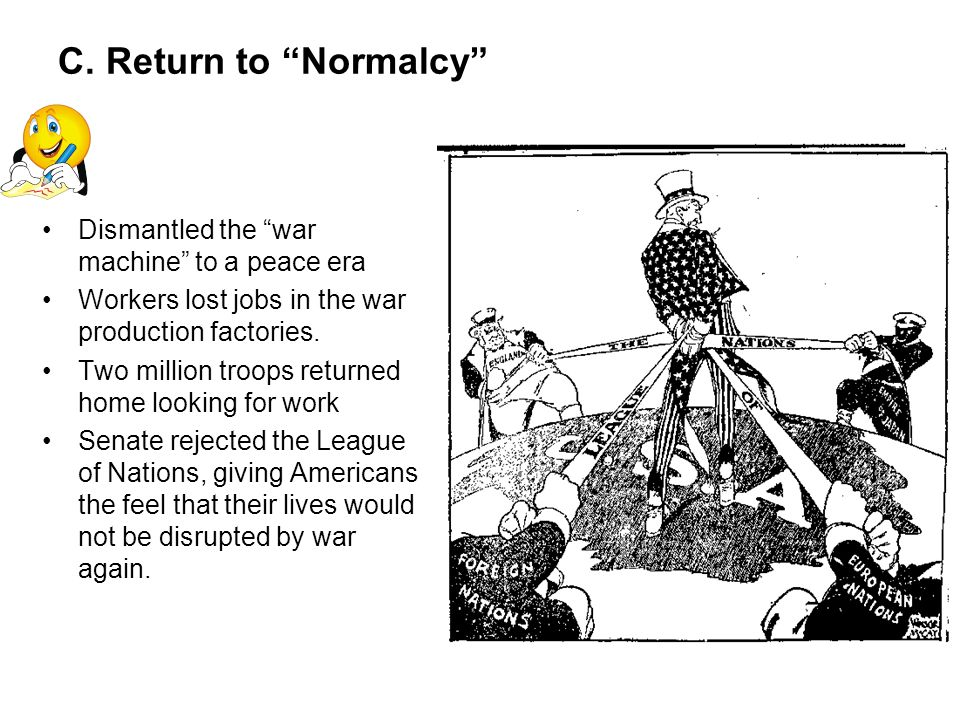 C. Return to Normalcy Dismantled the war machine to a peace era Workers lost jobs in the war production factories. Two million troops returned home lo