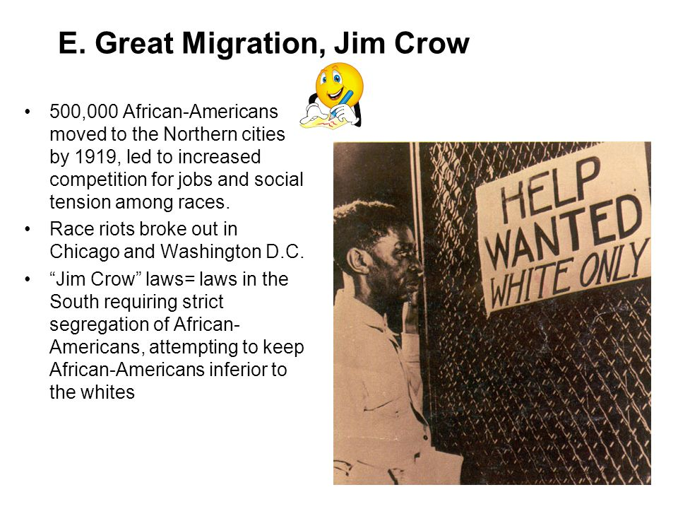 E. Great Migration, Jim Crow 500,000 African-Americans moved to the Northern cities by 1919, led to increased competition for jobs and social tension