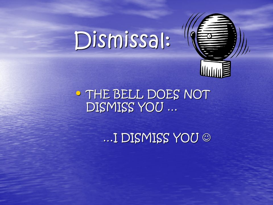 Dismissal: THE THE BELL DOES NOT DISMISS YOU … …I DISMISS YOU