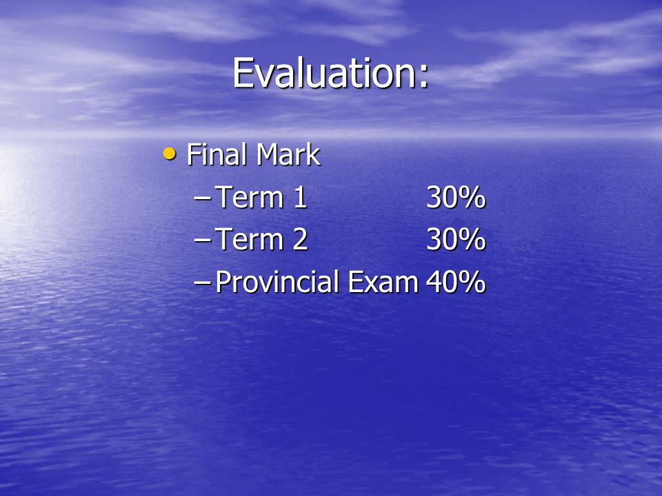 Evaluation: Final Mark Final Mark –Term 130% –Term 230% –Provincial Exam40%