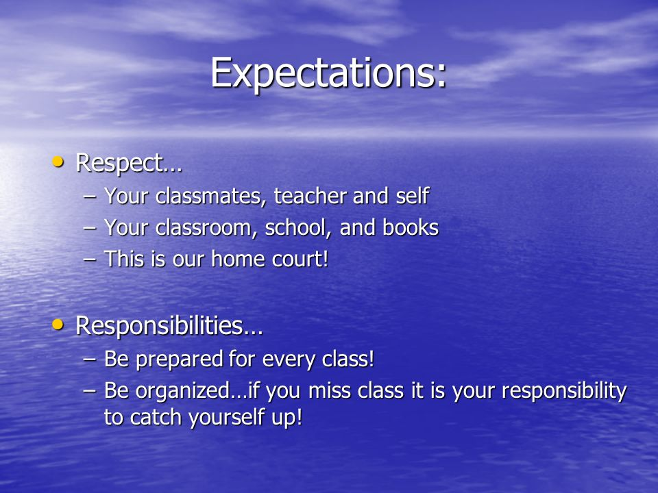 Expectations: Rules… Rules… –Sit in assigned seat –Follow other school policies –No walkmans, MP3, CD players or cell phones in sight or sound…or they are mine!