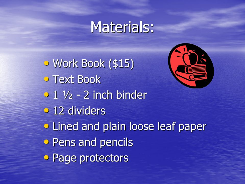 Materials: Work Book ($15) Work Book ($15) Text Book Text Book 1 ½ - 2 inch binder 1 ½ - 2 inch binder 12 dividers 12 dividers Lined and plain loose leaf paper Lined and plain loose leaf paper Pens and pencils Pens and pencils Page protectors Page protectors