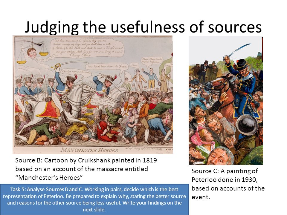 Judging the usefulness of sources Source B: Cartoon by Cruikshank painted in 1819 based on an account of the massacre entitled Manchesters Heroes Source C: A painting of Peterloo done in 1930, based on accounts of the event.