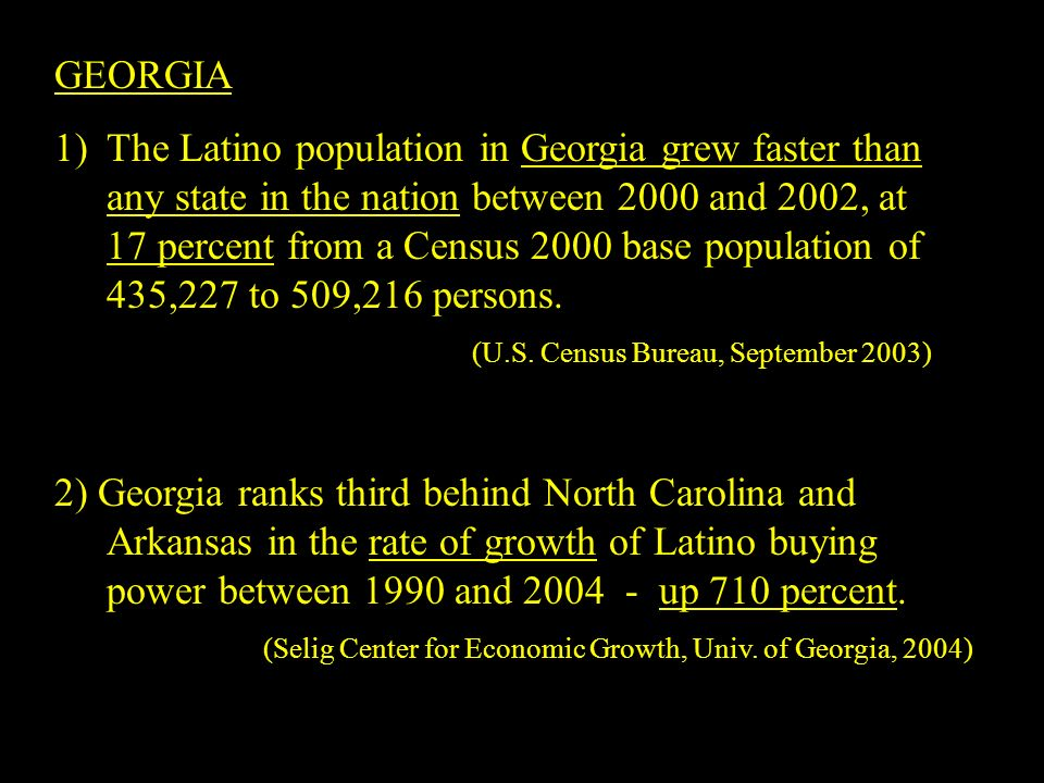 GEORGIA 1)The Latino population in Georgia grew faster than any state in the nation between 2000 and 2002, at 17 percent from a Census 2000 base population of 435,227 to 509,216 persons.
