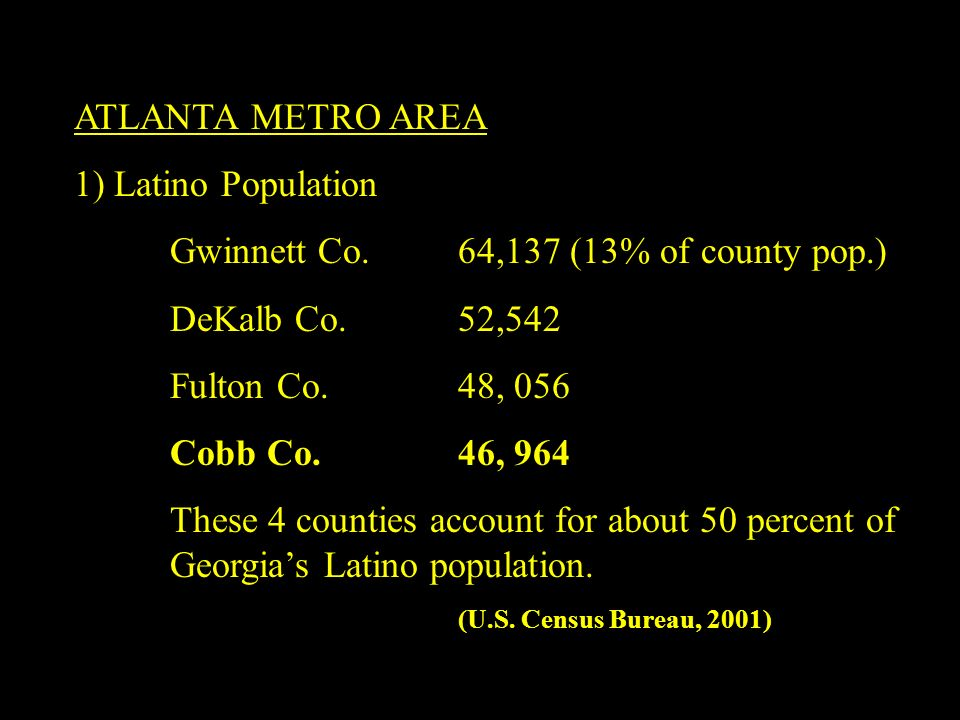 ATLANTA METRO AREA 1) Latino Population Gwinnett Co. 64,137 (13% of county pop.) DeKalb Co. 52,542 Fulton Co. 48, 056 Cobb Co.46, 964 These 4 counties