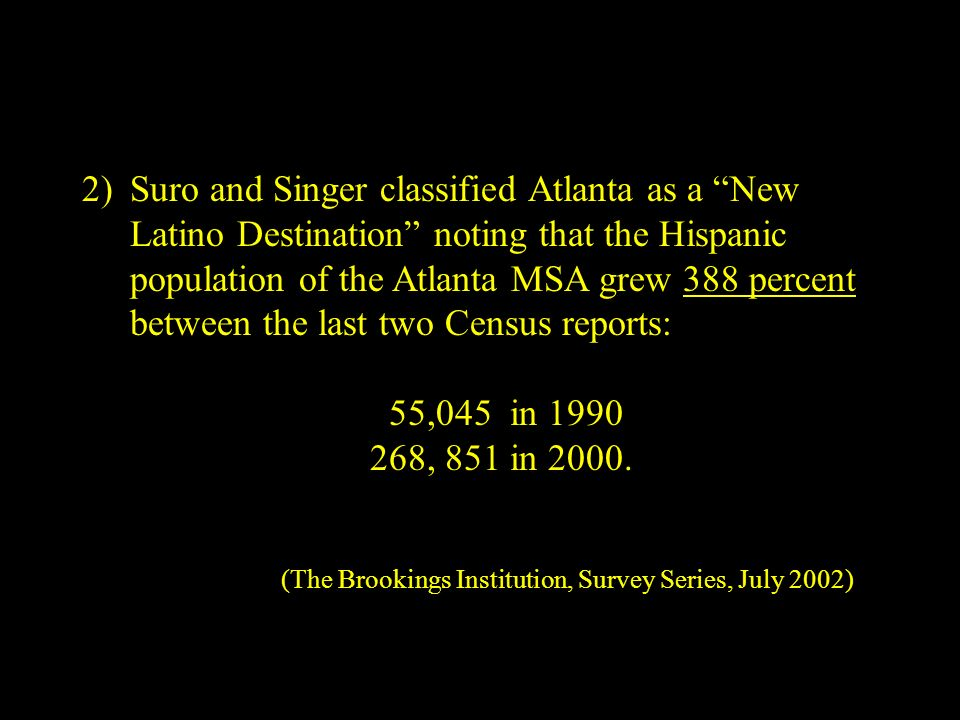 2)Suro and Singer classified Atlanta as a New Latino Destination noting that the Hispanic population of the Atlanta MSA grew 388 percent between the last two Census reports: 55,045 in 1990 268, 851 in 2000.