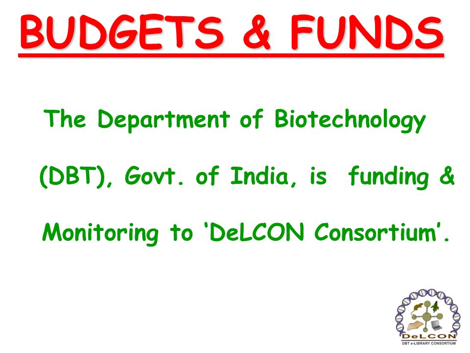 BUDGETS & FUNDS The Department of Biotechnology (DBT), Govt. of India, is funding & Monitoring to DeLCON Consortium.