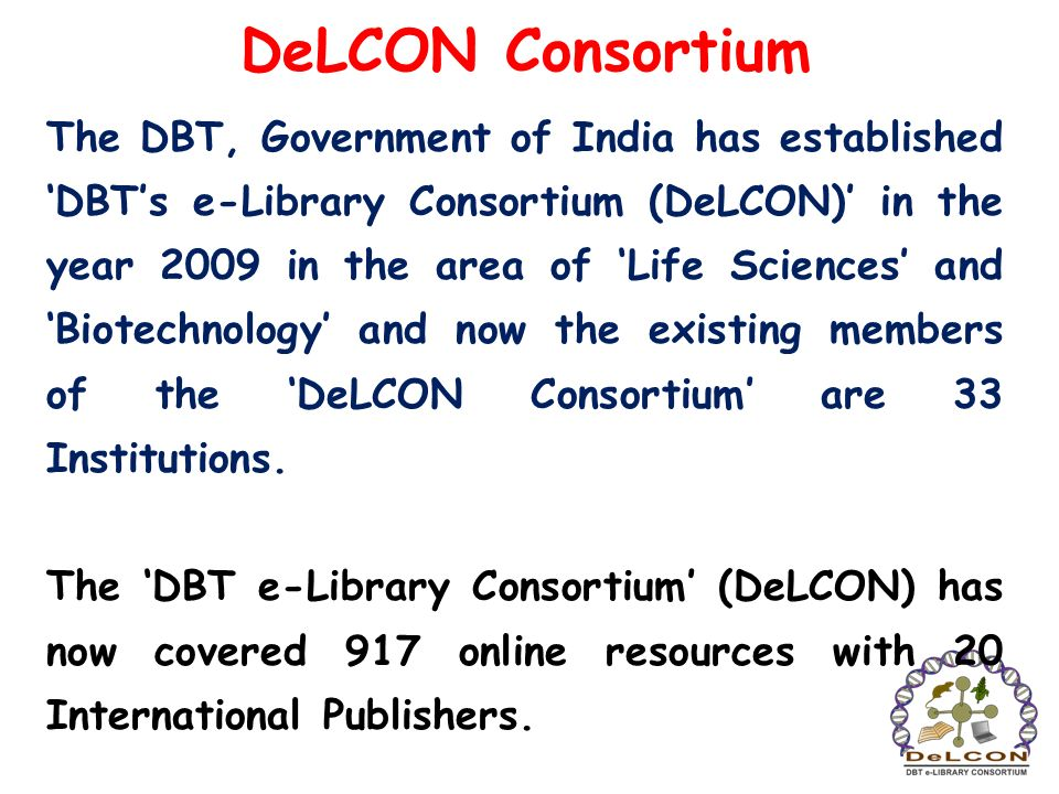 DeLCON Consortium The DBT, Government of India has established DBTs e-Library Consortium (DeLCON) in the year 2009 in the area of Life Sciences and Bi