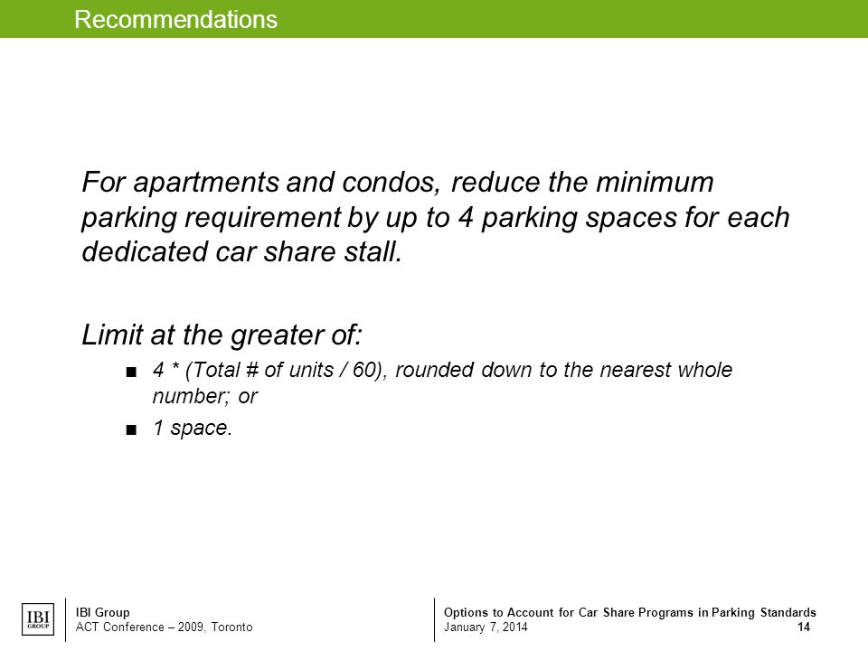 Options to Account for Car Share Programs in Parking Standards January 7, 2014 IBI Group ACT Conference – 2009, Toronto 14 Recommendations For apartments and condos, reduce the minimum parking requirement by up to 4 parking spaces for each dedicated car share stall.
