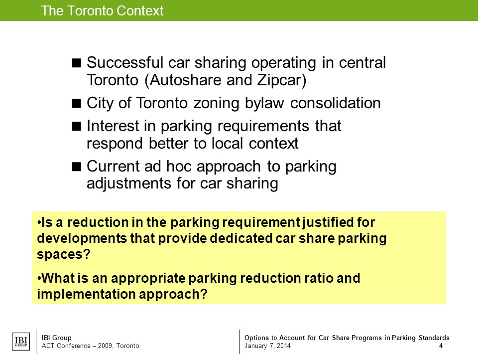 Options to Account for Car Share Programs in Parking Standards January 7, 2014 IBI Group ACT Conference – 2009, Toronto 4 The Toronto Context Successful car sharing operating in central Toronto (Autoshare and Zipcar) City of Toronto zoning bylaw consolidation Interest in parking requirements that respond better to local context Current ad hoc approach to parking adjustments for car sharing Is a reduction in the parking requirement justified for developments that provide dedicated car share parking spaces.
