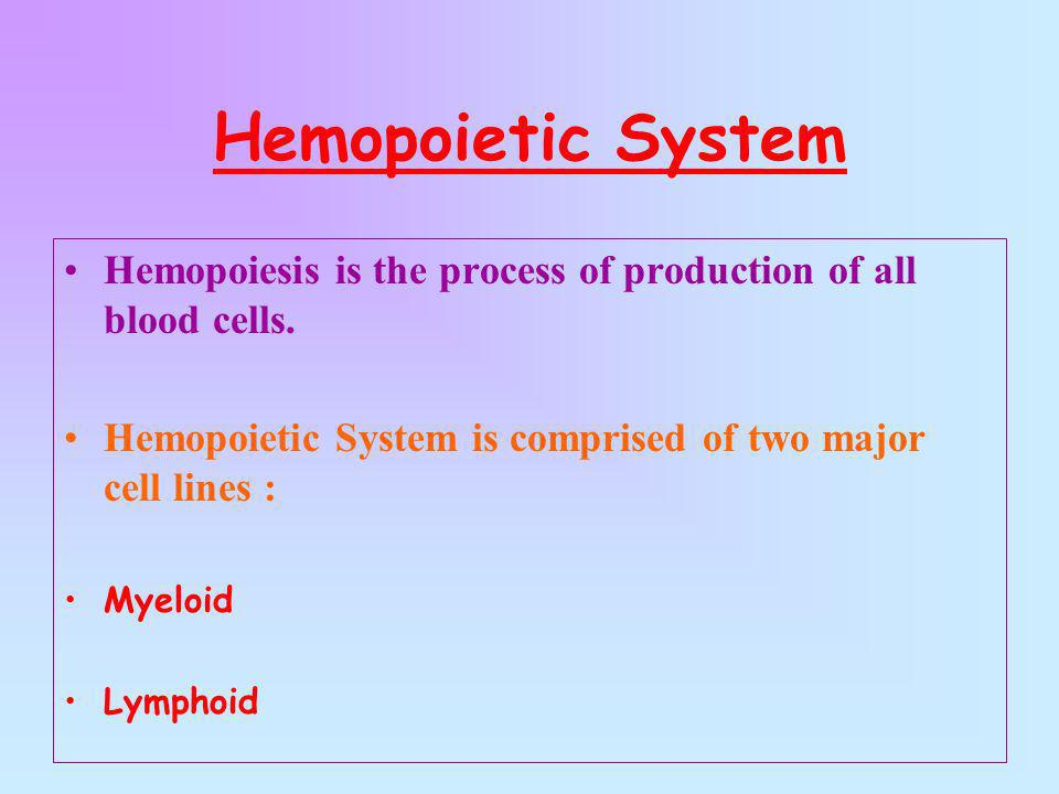 Hemopoietic System Hemopoiesis is the process of production of all blood cells. Hemopoietic System is comprised of two major cell lines : Myeloid Lymp