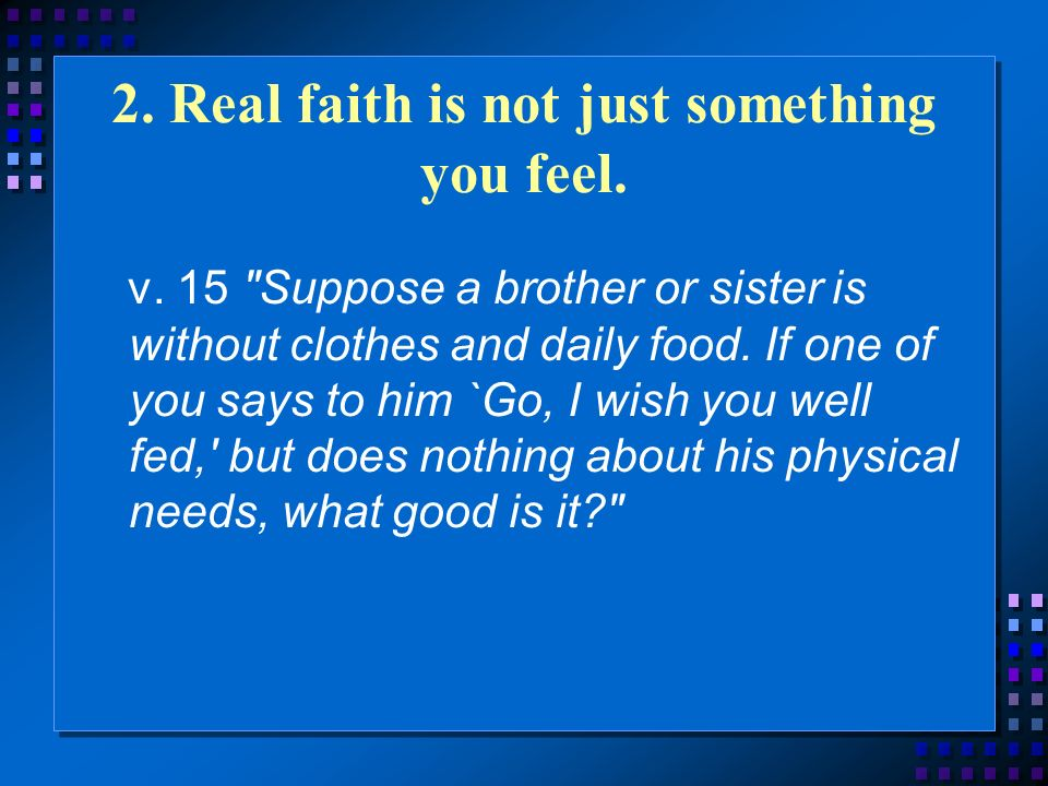 2. Real faith is not just something you feel. v.