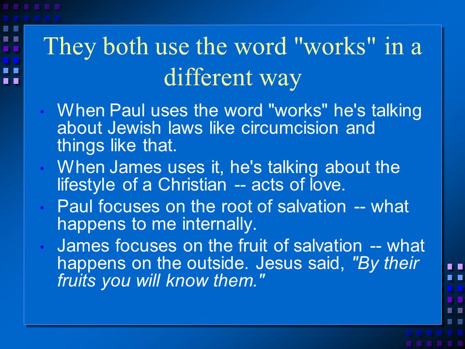 They both use the word works in a different way When Paul uses the word works he s talking about Jewish laws like circumcision and things like that.