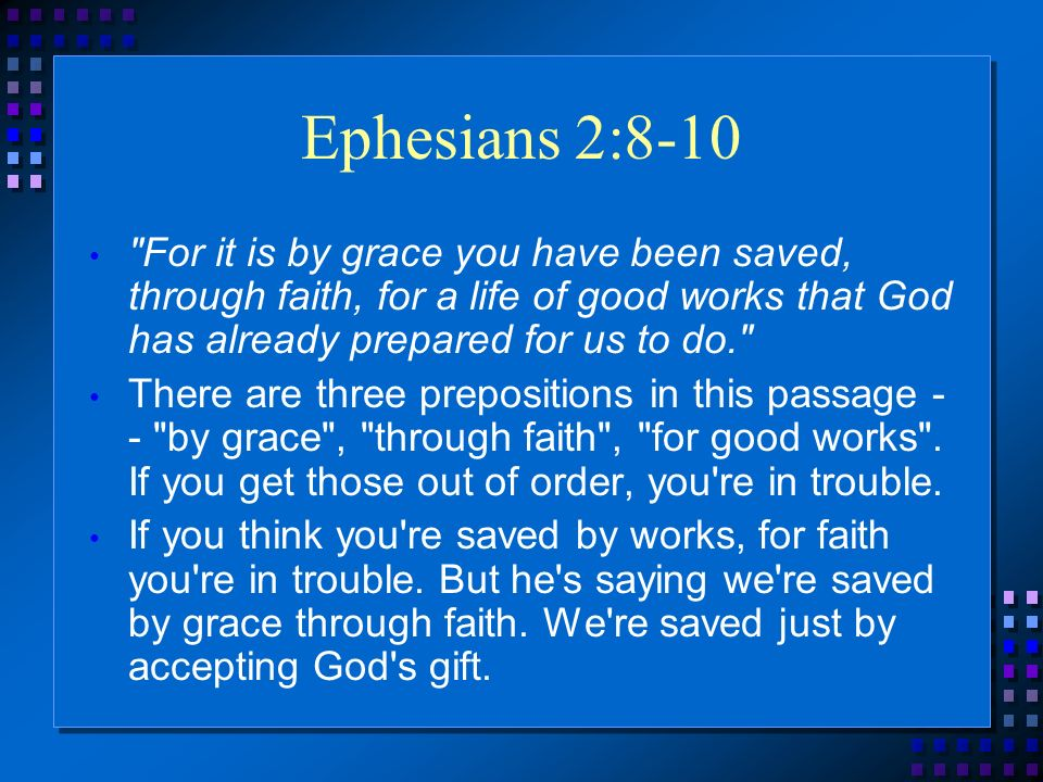 Ephesians 2:8-10 For it is by grace you have been saved, through faith, for a life of good works that God has already prepared for us to do. There are three prepositions in this passage - - by grace , through faith , for good works .