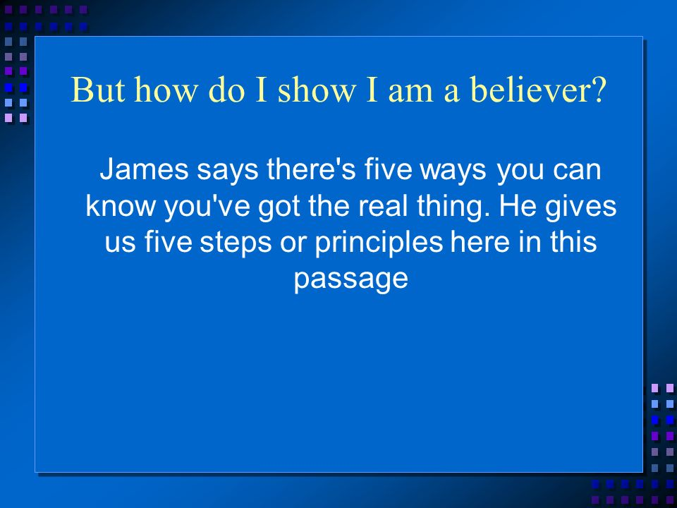 But how do I show I am a believer? James says there's five ways you can know you've got the real thing. He gives us five steps or principles here in t