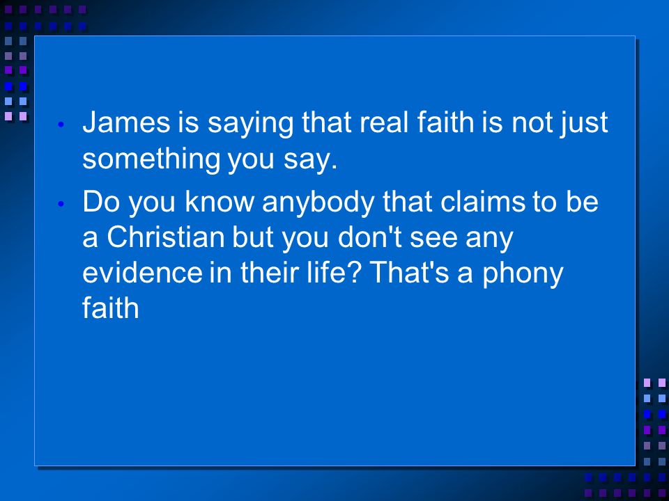 James is saying that real faith is not just something you say.