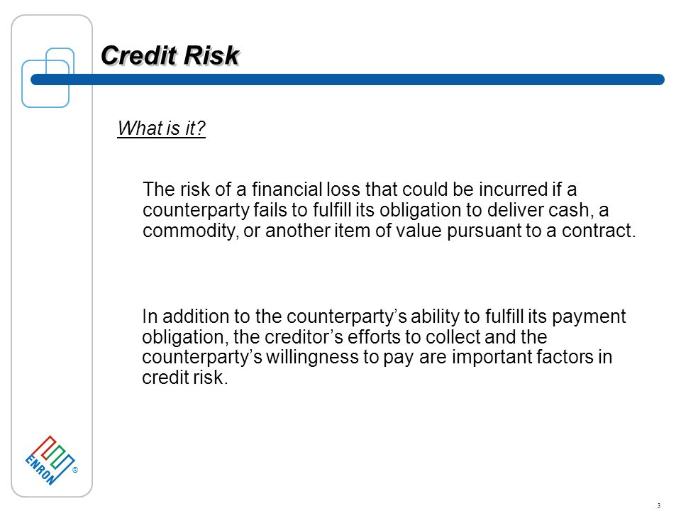 ® 3 Credit Risk In addition to the counterpartys ability to fulfill its payment obligation, the creditors efforts to collect and the counterpartys willingness to pay are important factors in credit risk.