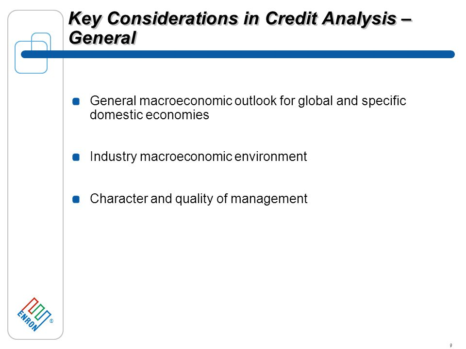 ® 9 Key Considerations in Credit Analysis – General General macroeconomic outlook for global and specific domestic economies Industry macroeconomic environment Character and quality of management