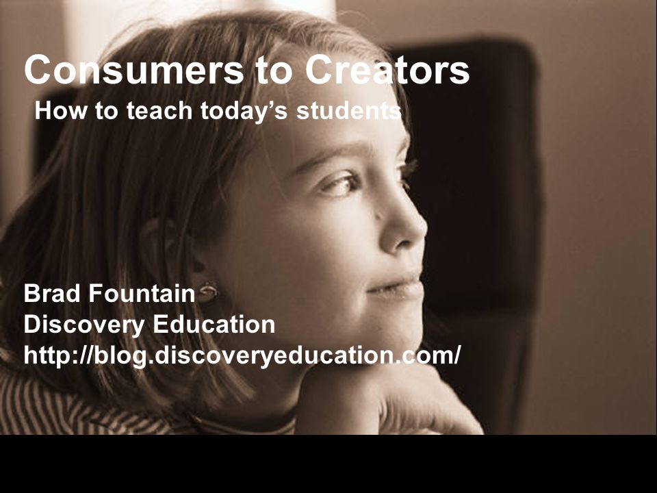 Consumers to Creators Brad Fountain Discovery Education http://blog.discoveryeducation.com/ How to teach todays students