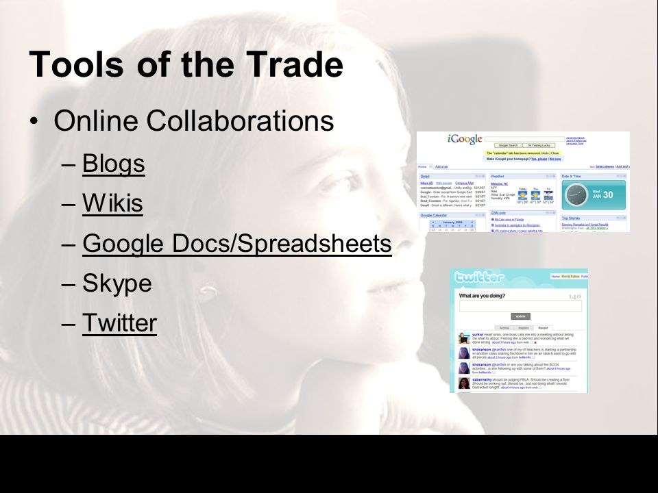Tools of the Trade Online Collaborations –BlogsBlogs –WikisWikis –Google Docs/SpreadsheetsGoogle Docs/Spreadsheets –Skype –TwitterTwitter