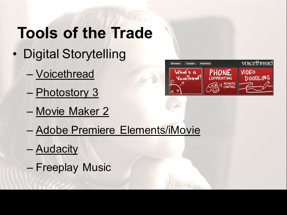 Tools of the Trade Digital Storytelling –VoicethreadVoicethread –Photostory 3Photostory 3 –Movie Maker 2Movie Maker 2 –Adobe Premiere Elements/iMovieA