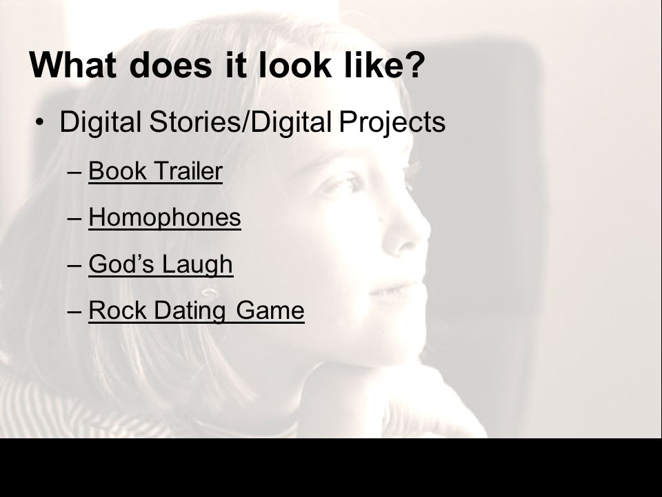 What does it look like? Digital Stories/Digital Projects –Book TrailerBook Trailer –HomophonesHomophones –Gods LaughGods Laugh –Rock Dating GameRock D