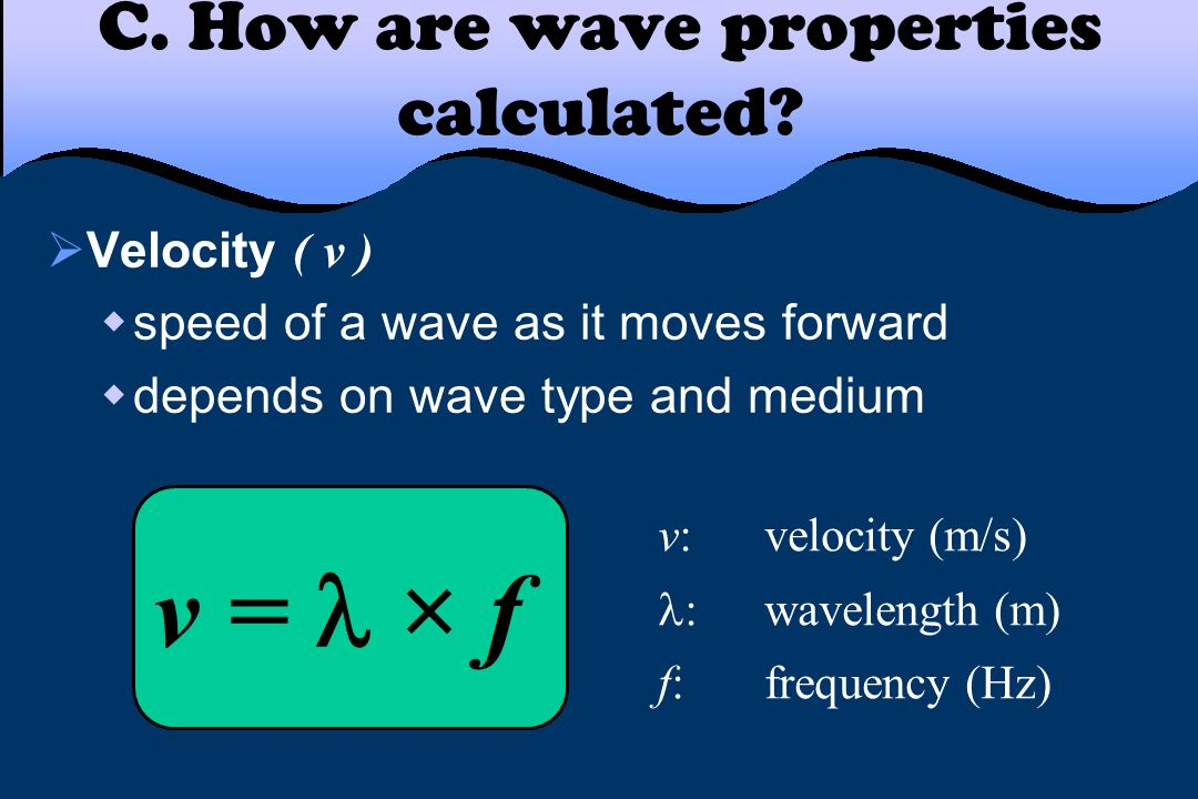 C. How are wave properties calculated? Velocity ( v ) speed of a wave as it moves forward depends on wave type and medium v = × f v:velocity (m/s) :wa