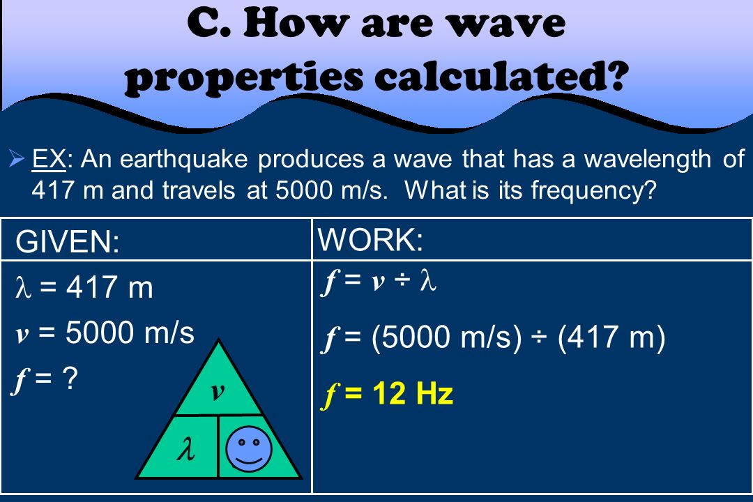 WORK: f = v ÷ f = (5000 m/s) ÷ (417 m) f = 12 Hz C. How are wave properties calculated? EX: An earthquake produces a wave that has a wavelength of 417