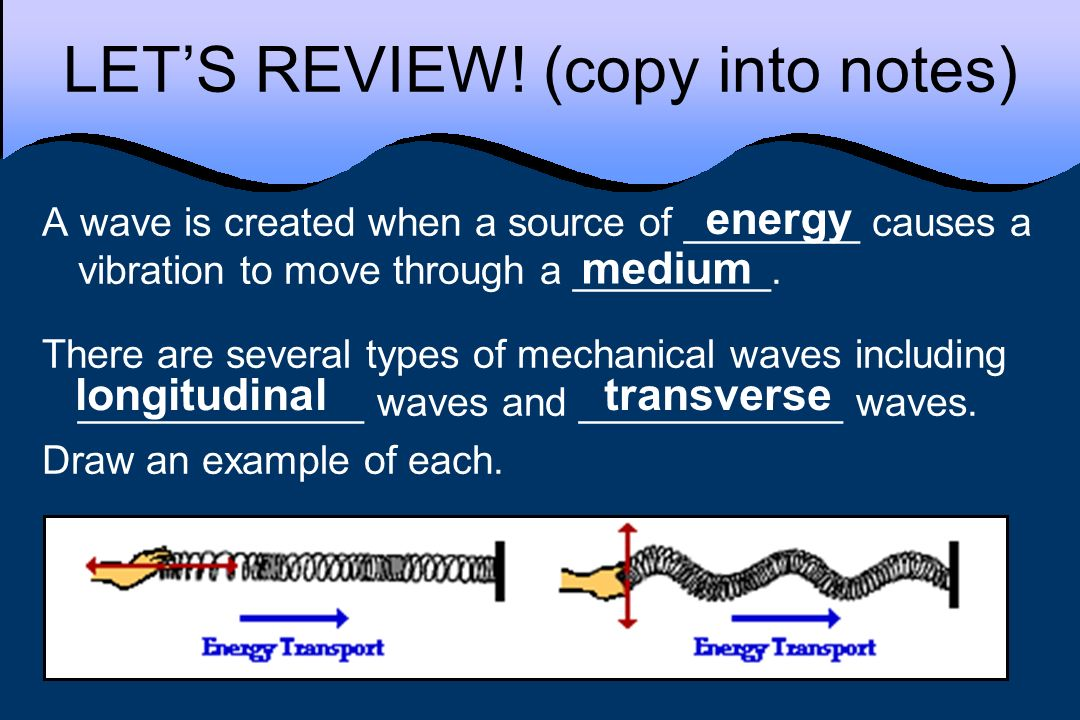 LETS REVIEW! (copy into notes) A wave is created when a source of ________ causes a vibration to move through a _________. There are several types of