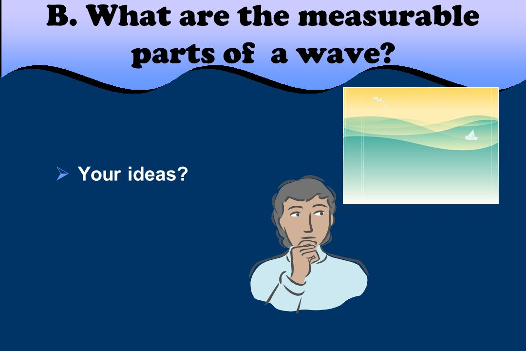 B. What are the measurable parts of a wave? Your ideas?