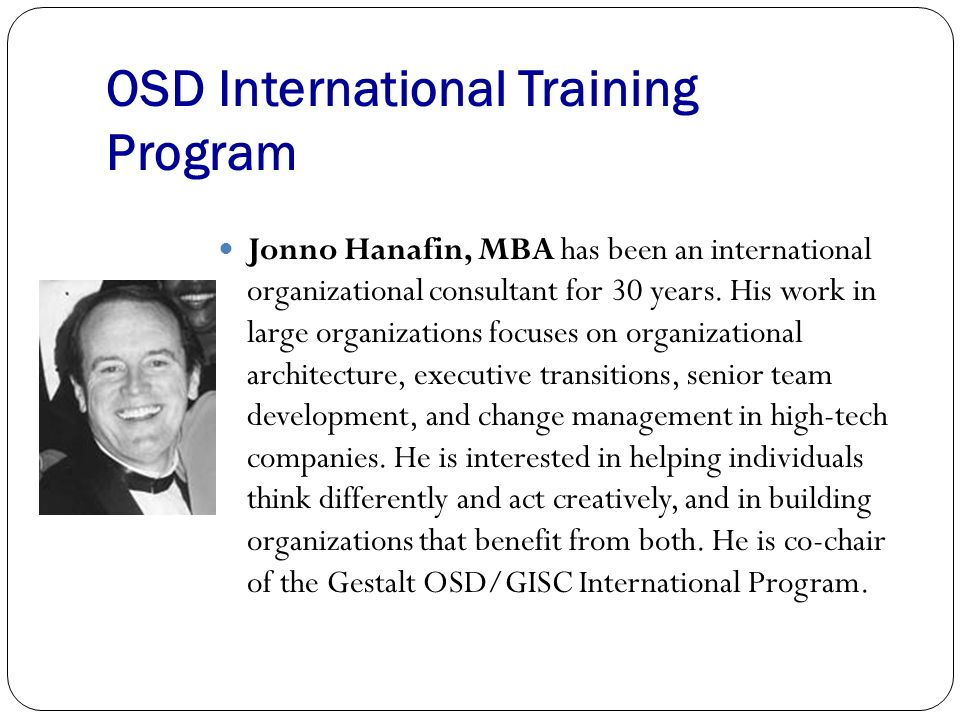 OSD International Training Program Jonno Hanafin, MBA has been an international organizational consultant for 30 years. His work in large organization