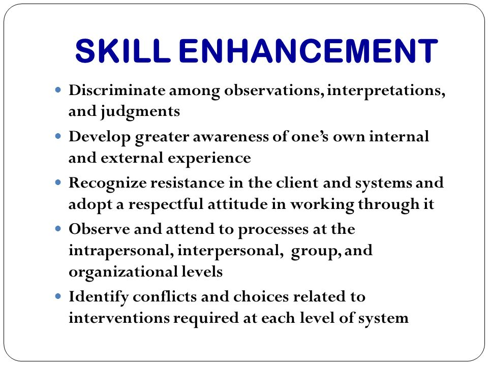 SKILL ENHANCEMENT Discriminate among observations, interpretations, and judgments Develop greater awareness of ones own internal and external experien