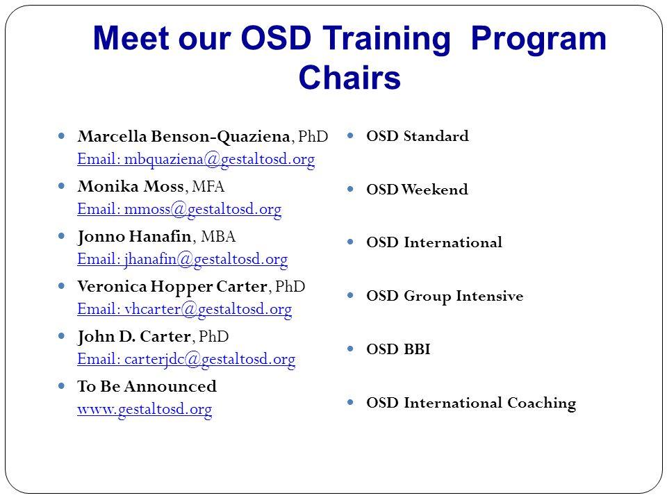 Meet our OSD Training Program Chairs Marcella Benson-Quaziena, PhD Email: mbquaziena@gestaltosd.org Email: mbquaziena@gestaltosd.org Monika Moss, MFA Email: mmoss@gestaltosd.org Email: mmoss@gestaltosd.org Jonno Hanafin, MBA Email: jhanafin@gestaltosd.org Email: jhanafin@gestaltosd.org Veronica Hopper Carter, PhD Email: vhcarter@gestaltosd.org Email: vhcarter@gestaltosd.org John D.