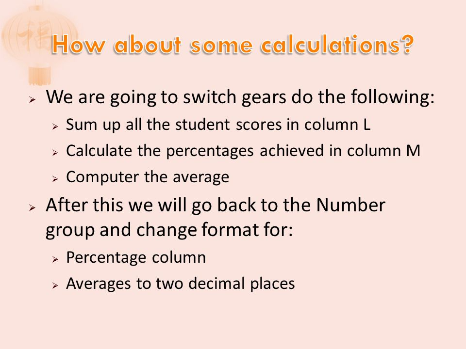 We are going to switch gears do the following: Sum up all the student scores in column L Calculate the percentages achieved in column M Computer the average After this we will go back to the Number group and change format for: Percentage column Averages to two decimal places