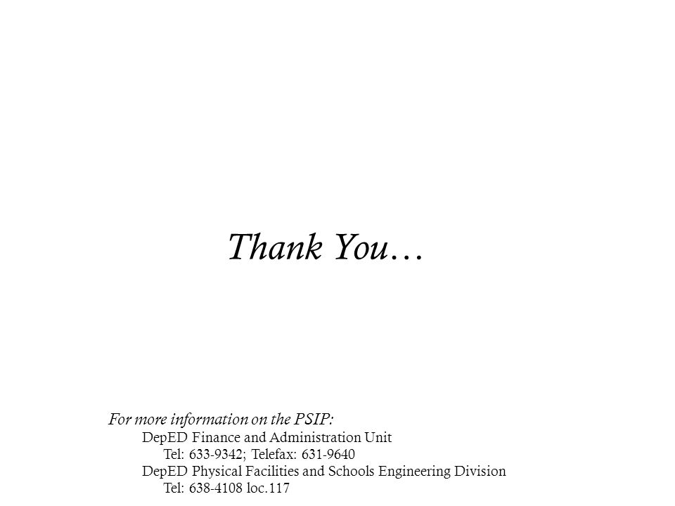 Thank You… For more information on the PSIP: DepED Finance and Administration Unit Tel: 633-9342; Telefax: 631-9640 DepED Physical Facilities and Scho