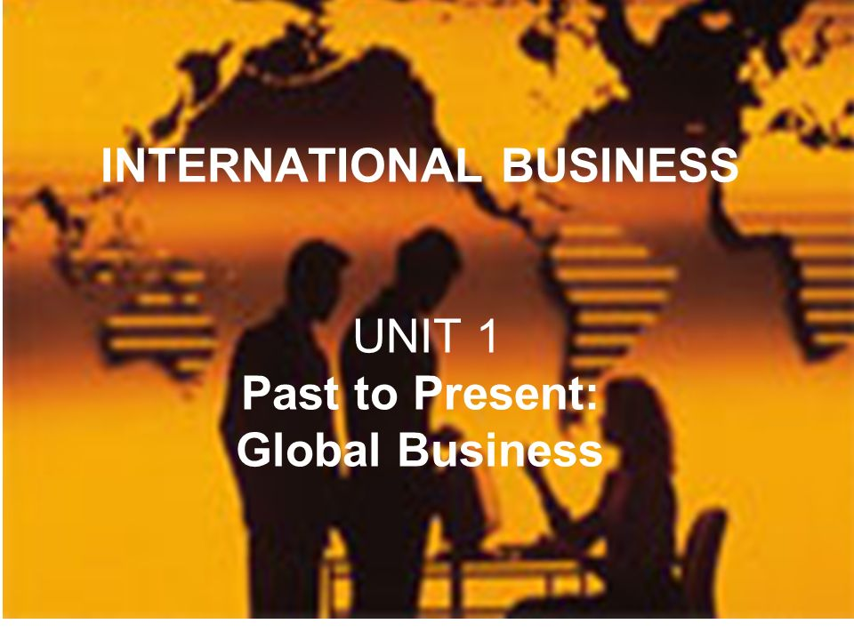 1 Can YOU define it? INTERNATIONAL BUSINESS UNIT 1 Past to Present: Global Business