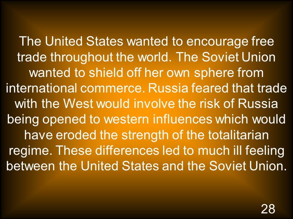 28 The United States wanted to encourage free trade throughout the world. The Soviet Union wanted to shield off her own sphere from international comm