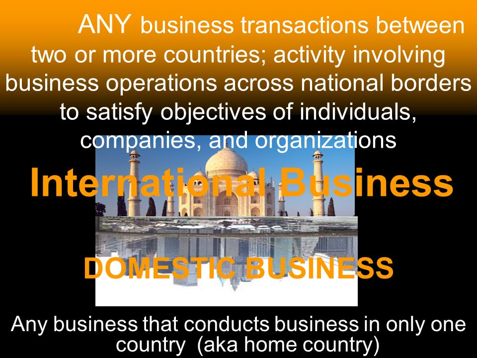 3 ANY business transactions between two or more countries; activity involving business operations across national borders to satisfy objectives of ind