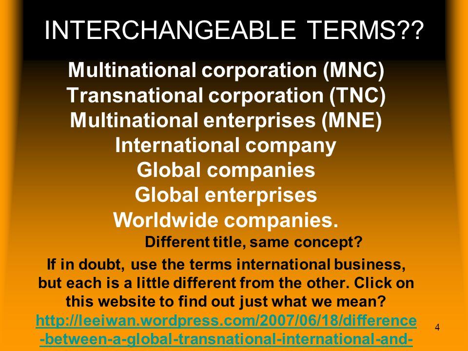 4 INTERCHANGEABLE TERMS?? Multinational corporation (MNC) Transnational corporation (TNC) Multinational enterprises (MNE) International company Global