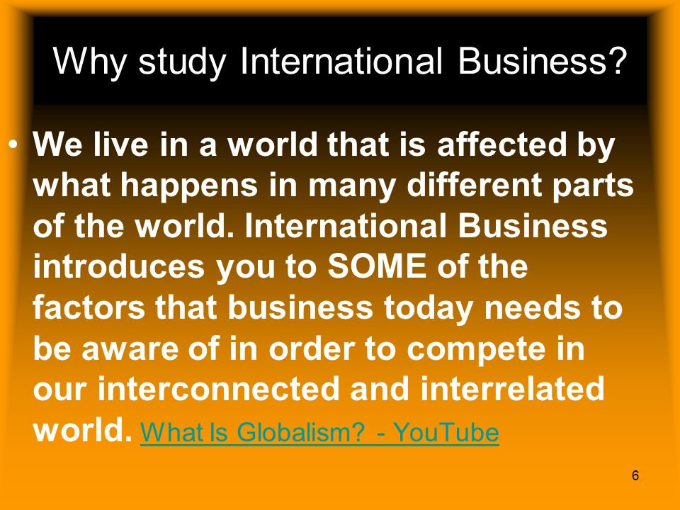6 Why study International Business? We live in a world that is affected by what happens in many different parts of the world. International Business i