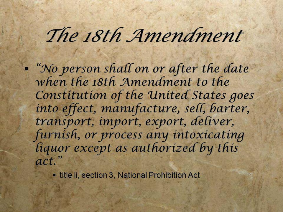The 18th Amendment No person shall on or after the date when the 18th Amendment to the Constitution of the United States goes into effect, manufacture