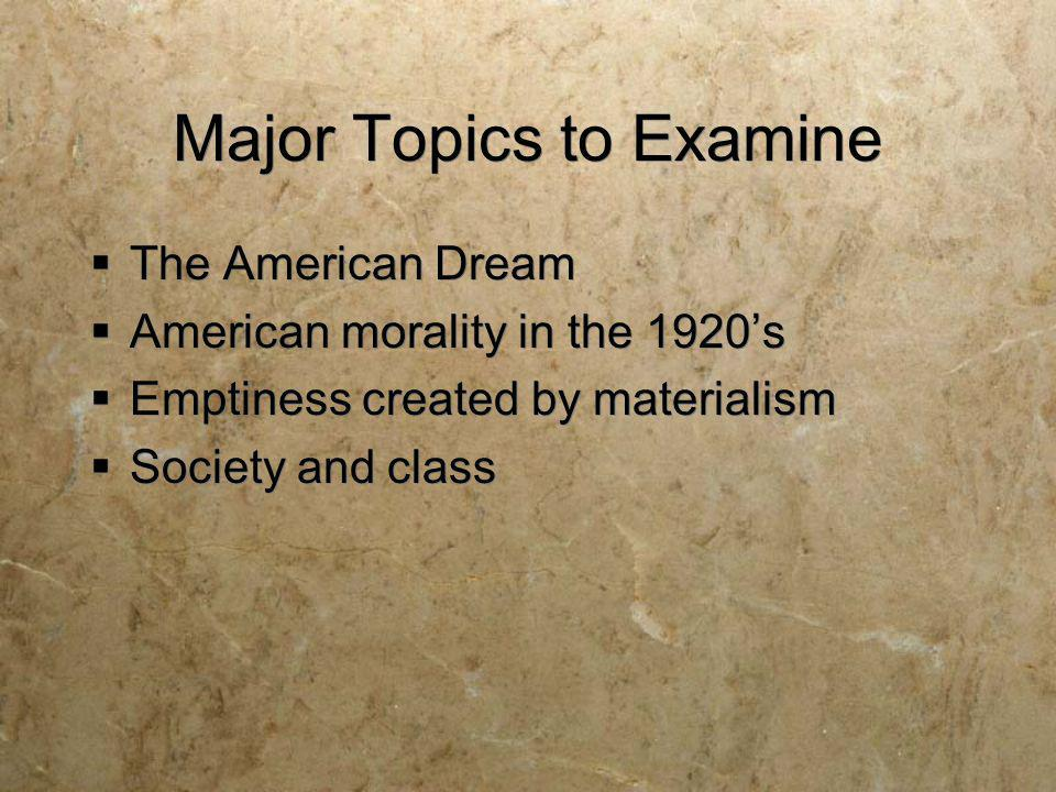 Major Topics to Examine The American Dream American morality in the 1920s Emptiness created by materialism Society and class The American Dream Americ