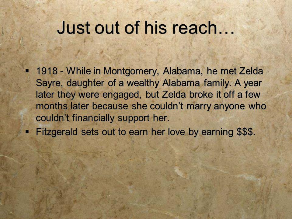 Just out of his reach… 1918 - While in Montgomery, Alabama, he met Zelda Sayre, daughter of a wealthy Alabama family. A year later they were engaged,