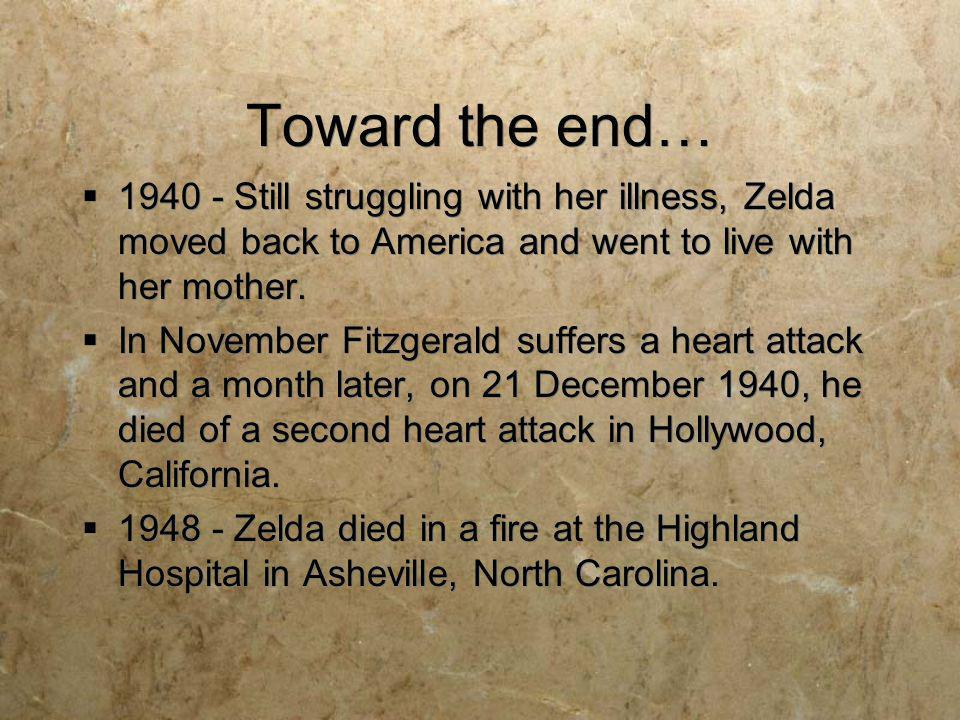 Toward the end… 1940 - Still struggling with her illness, Zelda moved back to America and went to live with her mother. In November Fitzgerald suffers