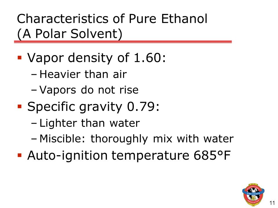 11 Characteristics of Pure Ethanol (A Polar Solvent) Vapor density of 1.60: –Heavier than air –Vapors do not rise Specific gravity 0.79: –Lighter than