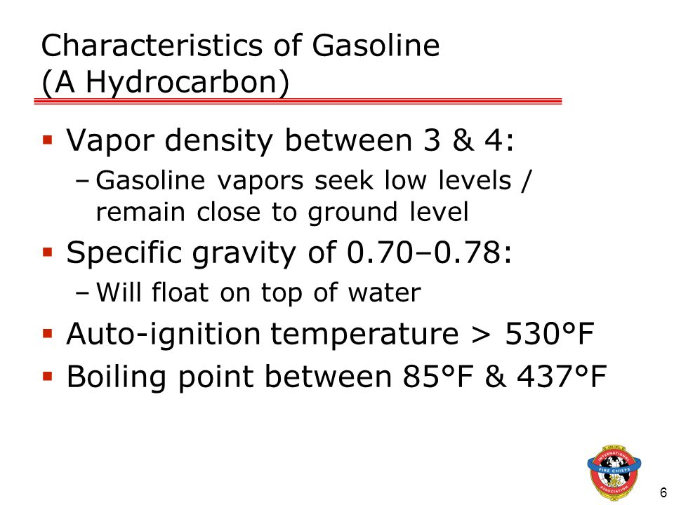 6 Characteristics of Gasoline (A Hydrocarbon) Vapor density between 3 & 4: –Gasoline vapors seek low levels / remain close to ground level Specific gr